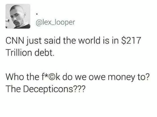 cnn.com, Memes, and Money: @lex_looper  CNN just said the world is in $217  Trillion debt.  Who the f*Ok do we owe money to?  The Decepticons???