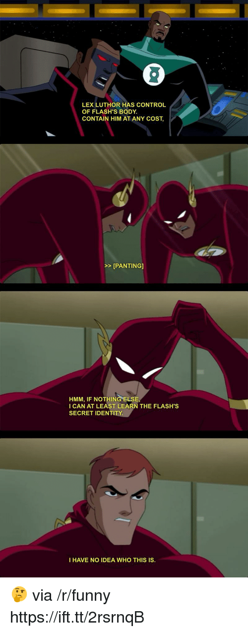 Funny, Control, and Lex Luthor: LEX LUTHOR HAS CONTROL  OF FLASH'S BODY  CONTAIN HIM AT ANY COST,  >>[PANTING]  HMM, IF NOTHING ELSE  I CAN AT LEAST LEARN THE FLASH'S  SECRET IDENTITY.  I HAVE NO IDEA WHO THIS IS. 🤔 via /r/funny https://ift.tt/2rsrnqB