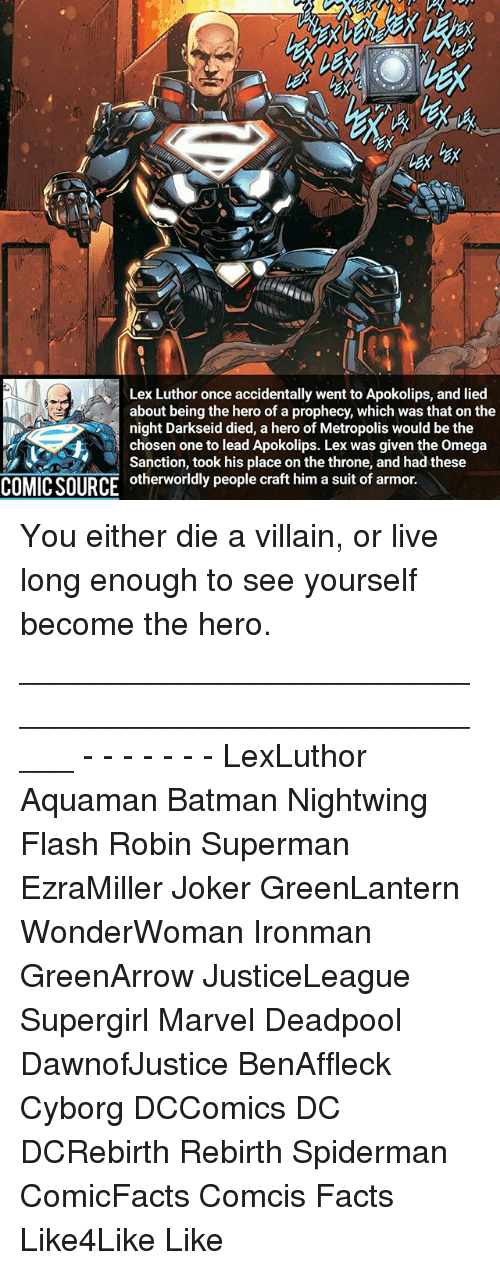 Batman, Facts, and Joker: Lex Luthor once accidentally went to Apokolips, and lied  about being the hero of a prophecy, which was that on the  night Darkseid died, a hero of Metropolis would be the  A chosen one to lead Apokolips. Lex was given the omega  Sanction, took his place on the throne, and had these  COMICSOURCE otherworldly people craft him a suit of armor. You either die a villain, or live long enough to see yourself become the hero. _____________________________________________________ - - - - - - - LexLuthor Aquaman Batman Nightwing Flash Robin Superman EzraMiller Joker GreenLantern WonderWoman Ironman GreenArrow JusticeLeague Supergirl Marvel Deadpool DawnofJustice BenAffleck Cyborg DCComics DC DCRebirth Rebirth Spiderman ComicFacts Comcis Facts Like4Like Like