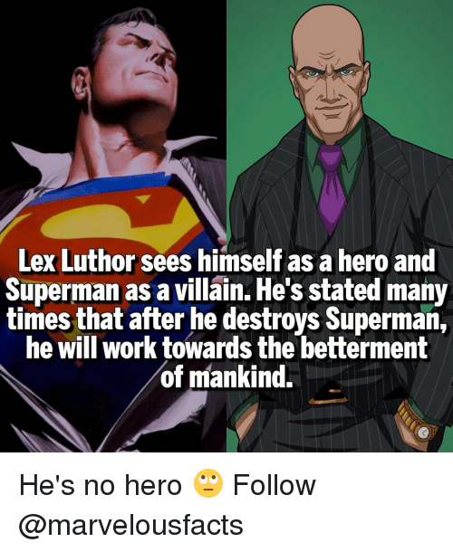 Memes, Superman, and Work: Lex Luthor  sees himself asaheroand  Superman as a villain. He's stated many  times that after he destroys Superman,  he will work towards the betterment  of mankind. He's no hero 🙄 Follow @marvelousfacts