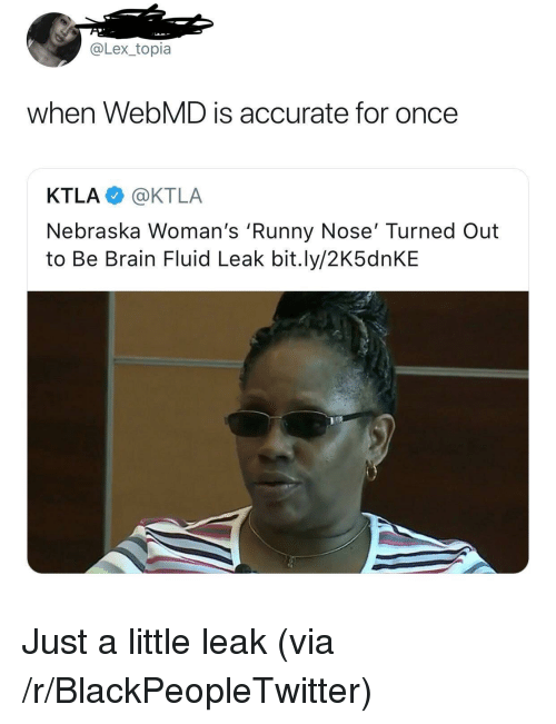 Blackpeopletwitter, webMD, and Brain: @Lex_topia  when WebMD is accurate for once  KTLA @KTLA  Nebraska Woman's 'Runny Nose' Turned Out  to Be Brain Fluid Leak bit.ly/2K5dnKE <p>Just a little leak (via /r/BlackPeopleTwitter)</p>