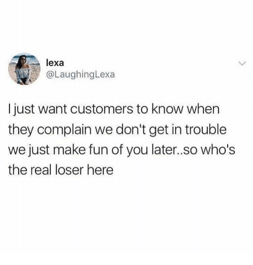 The Real, Humans of Tumblr, and Fun: lexa  @LaughingLexa  I just want customers to know when  they complain we don't get in trouble  we just make fun of you later..so who's  the real loser here