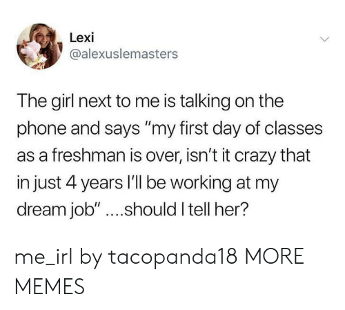 "Crazy, Dank, and Memes: Lexi  @alexuslemasters  The girl next to me is talking on the  phone and says ""my first day of classes  as a freshman is over, isn't it crazy that  in just 4 years I'll be working at my  dream job"" ....should I tell her? me_irl by tacopanda18 MORE MEMES"