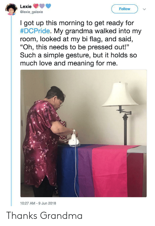 """Grandma, Love, and Meaning: Lexie  Follow  @lexie_galaxie  I got up this morning to get ready for  #DCPride. My grandma walked into my  room, looked at my bi flag, and said,  """"Oh, this needs to be pressed out!""""  Such a simple gesture, but it holds so  much love and meaning for me.  10:27 AM 9 Jun 2018 Thanks Grandma"""