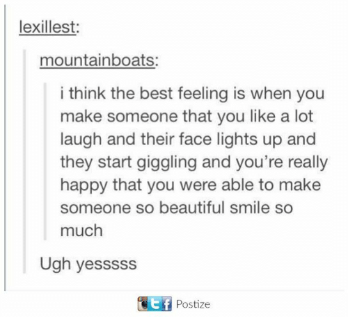 Beautiful, Dank, and Best: lexillest  mountainboats:  i think the best feeling is when you  make someone that you like a lot  laugh and their face lights up and  they start giggling and you're really  happy that you were able to make  someone so beautiful smile so  much  Ugh yesssss  GEtf Postize