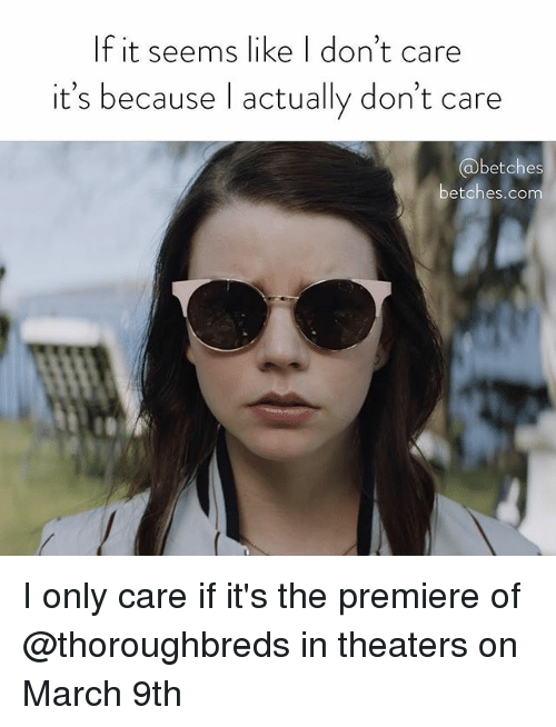 Girl Memes, Com, and March: lf it seems like I don't care  it's because l actually don't care  betches  betches.com I only care if it's the premiere of @thoroughbreds in theaters on March 9th