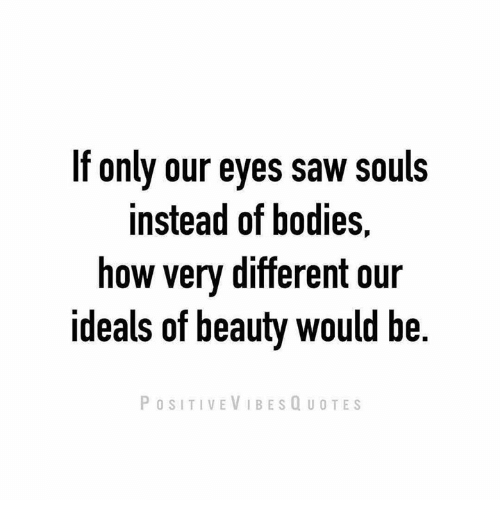 Lf Only Our Eyes Saw Souls Instead Of Bodies How Very Different Our