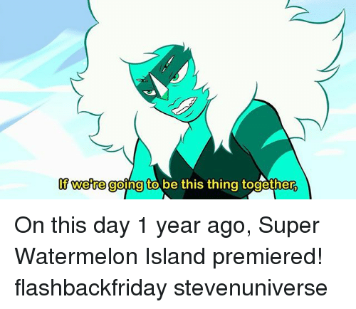 Memes, 🤖, and Super: lf weire going to be this thing together On this day 1 year ago, Super Watermelon Island premiered! flashbackfriday stevenuniverse