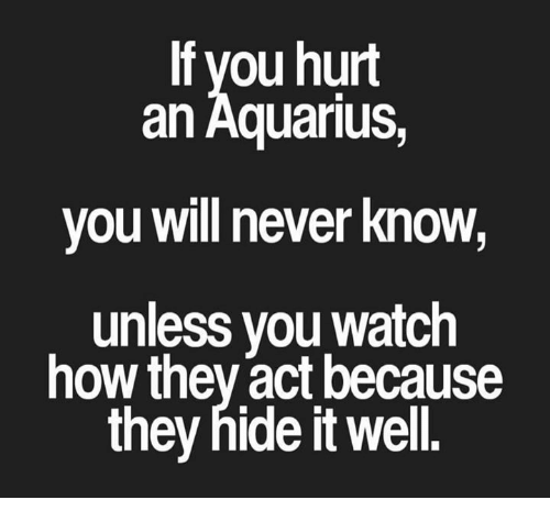 Aquarius, Watch, and Never: lf you hurt  an Aquarius,  you will never know,  unless you watch  how they act because  they hide it well.