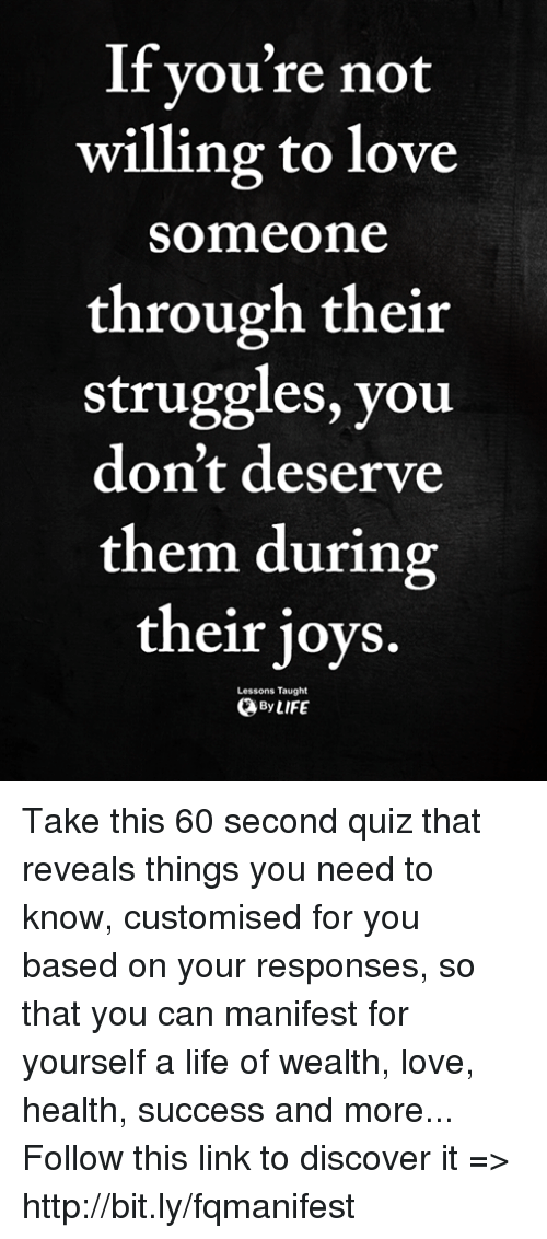 Life, Love, and Memes: lf you're not  willing to love  someone  through their  struggles, you  don't deserve  them during  their joys.  Lessons Taught  ByLIFE Take this 60 second quiz that reveals things you need to know, customised for you based on your responses, so that you can manifest for yourself a life of wealth, love, health, success and more... Follow this link to discover it => http://bit.ly/fqmanifest