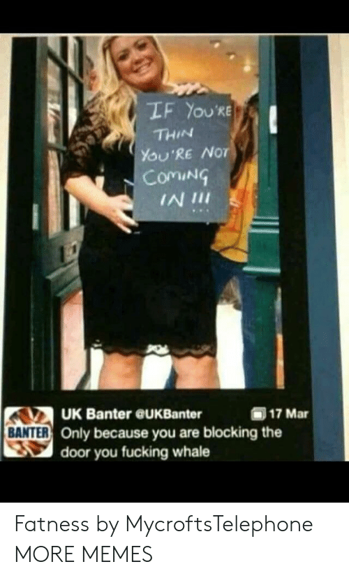 Dank, Memes, and Target: LF YOU'RE  THIN  YOU'RE NoT  ComiN  IN 1II  UK Banter @UKBanter  (ii) 17 Mar  BANTER  R Only because you are blocking the  door you fucking whale Fatness by MycroftsTelephone MORE MEMES