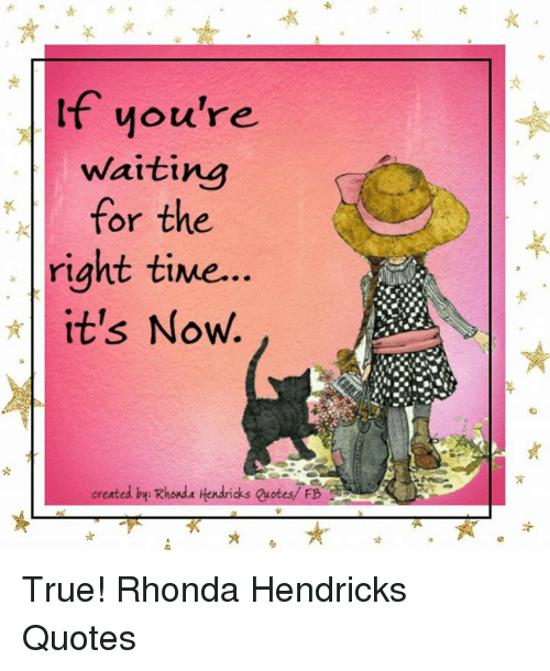 Lf Youre Waiting For The Right Time Its Now Created By Rhonda