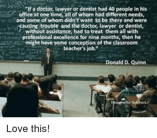 "Memes, 🤖, and Quinn: lfa doctor, lawyer or dentist had 40 people in his  office at one time, allof whom had different needs,  and some of whom didn't want to be there and were  Acausing trouble and the doctor, lawyer or dentist,  without assistance, had to treat them all with  f professional excellence for nine months, then he  might have some conception of the classroom  teacher's job.""  Donald D. Quinn Love this!"