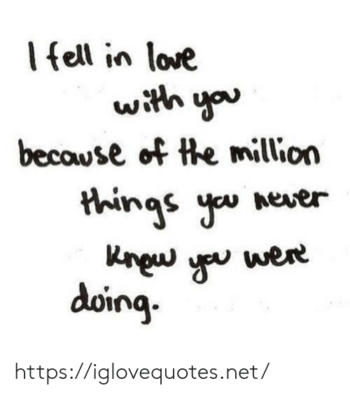 Love, Never, and Net: lfell in love  with you  becouse of the million  things you never  aram m  δοηg https://iglovequotes.net/