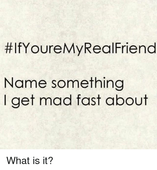 Memes, What Is, and Mad:  #lfYoureMyRealFriend  Name something  I get mad fast about What is it?