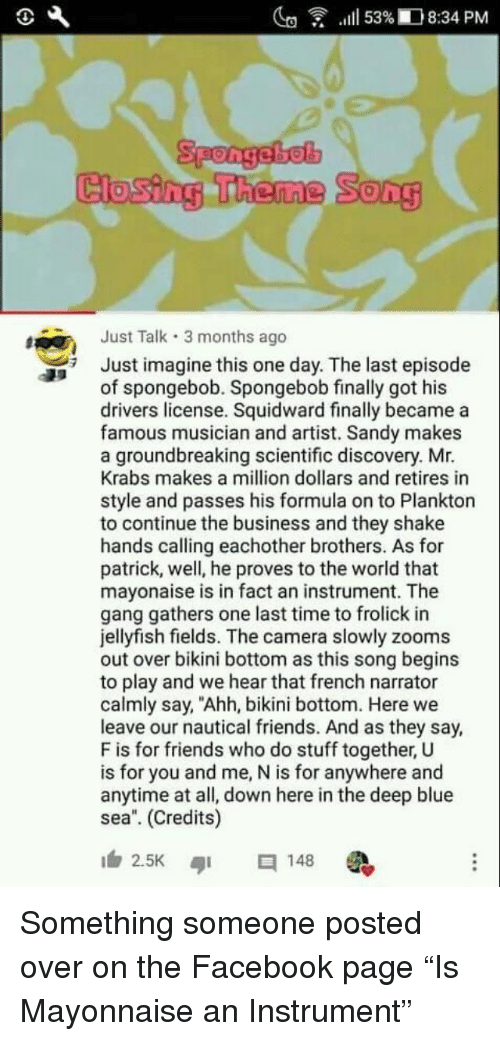 """Facebook, Friends, and Mr. Krabs: lg  .111 53%ID 8:34 PM  Closing Theme  Song  Just Talk 3 months ago  Just imagine this one day. The last episode  of spongebob. Spongebob finally got his  drivers license. Squidward finally became a  famous musician and artist. Sandy makes  a groundbreaking scientific discovery. Mr.  Krabs makes a million dollars and retires in  style and passes his formula on to Plankton  to continue the business and they shake  hands calling eachother brothers. As for  patrick, well, he proves to the world that  mayonaise is in fact an instrument. The  gang gathers one last time to frolick in  jellyfish fields. The camera slowly zooms  out over bikini bottom as this song begins  to play and we hear that french narrator  calmly say, """"Ahh, bikini bottom. Here we  leave our nautical friends. And as they say,  F is for friends who do stuff together, U  is for you and me, N is for anywhere and  anytime at all, down here in the deep blue  sea. (Credits)  2.5K ๑1  148 Something someone posted over on the Facebook page """"Is Mayonnaise an Instrument"""""""