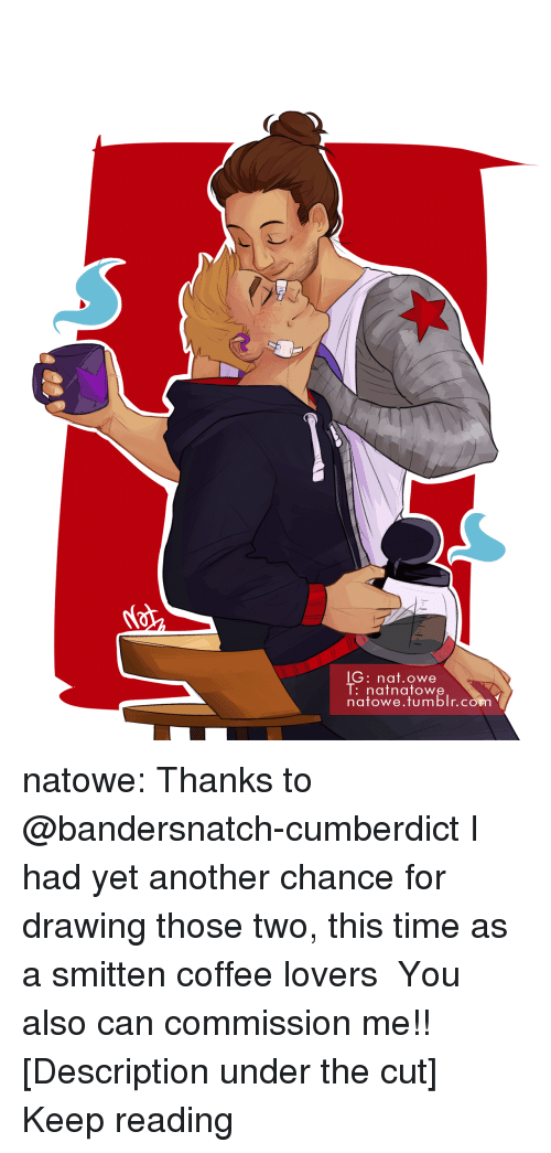 Target, Tumblr, and Blog: lG: nat.owe  l:nafnatowe  natowe.tumblr.con natowe: Thanks to @bandersnatch-cumberdict I had yet another chance for drawing those two, this time as a smitten coffee lovers  ♡♡♡ You also can commission me!! [Description under the cut] Keep reading