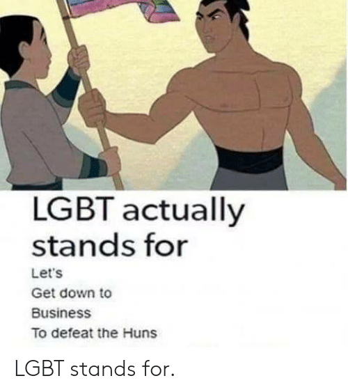 Lgbt, Business, and Huns: LGBT actually  stands for  Let's  Get down to  Business  To defeat the Huns LGBT stands for.