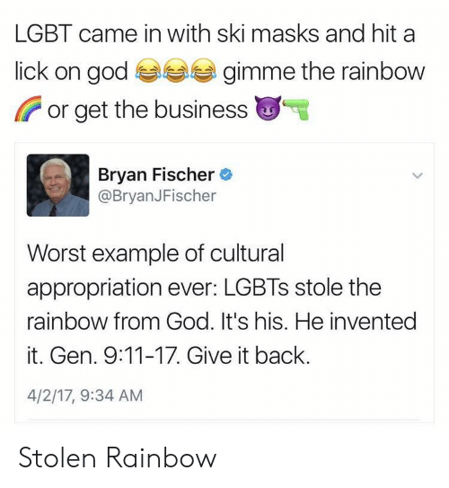 9/11, God, and Lgbt: LGBT came in with ski masks and hit a  lick on god  gimme the rainbow  or get the business  Bryan Fischer  @BryanJFischer  Worst example of cultural  appropriation ever: LGBTs stole the  rainbow from God. It's his. He invented  it. Gen. 9:11-17. Give it back.  4/2/17, 9:34 AM Stolen Rainbow