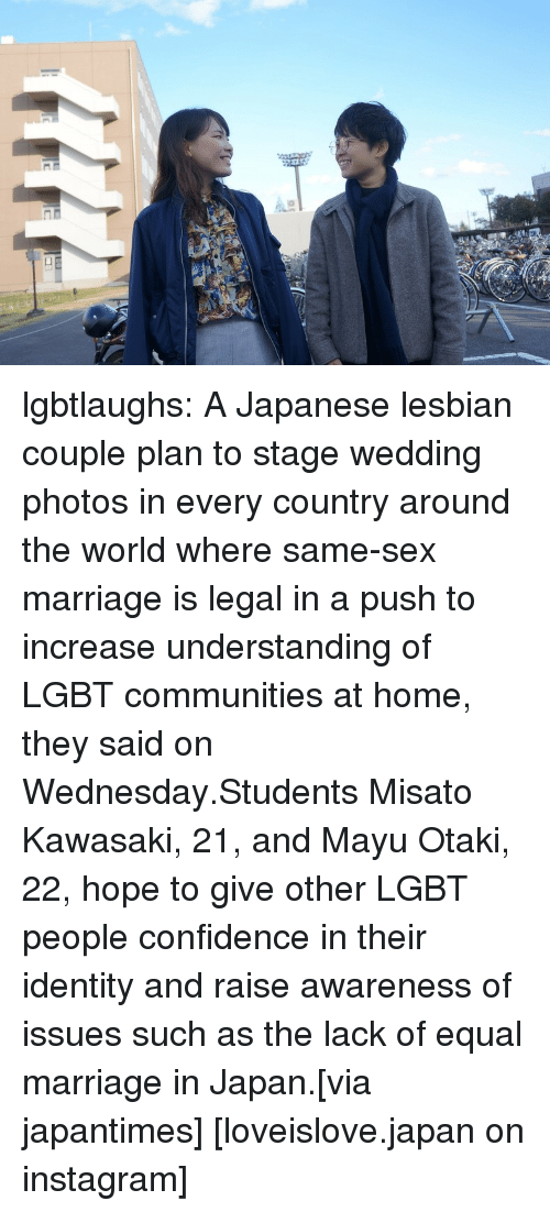 Confidence, Instagram, and Lgbt: lgbtlaughs:   A Japanese lesbian couple plan to stage wedding photos in every country around the world where same-sex marriage is legal in a push to increase understanding of LGBT communities at home, they said on Wednesday.Students Misato Kawasaki, 21, and Mayu Otaki, 22, hope to give other LGBT people confidence in their identity and raise awareness of issues such as the lack of equal marriage in Japan.[via japantimes] [loveislove.japan on instagram]