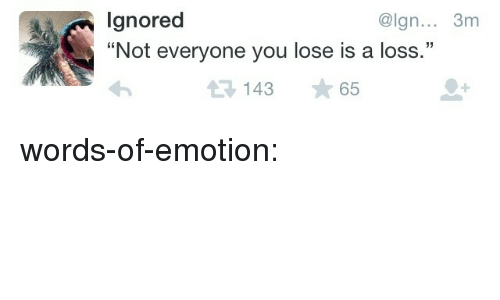 Lgnored Not Everyone You Lose Is A Loss 3m 14365 Words Of Emotion