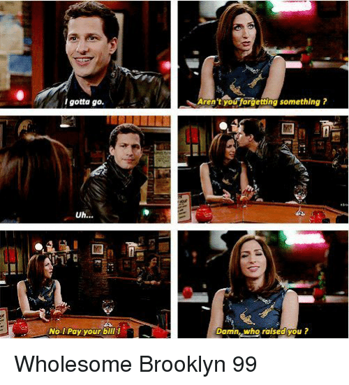 Brooklyn, Wholesome, and Brooklyn 99: lgotta go.  Aren tyouforgetting something r  No I Pay your bill t  Damin, who raised you? Wholesome Brooklyn 99