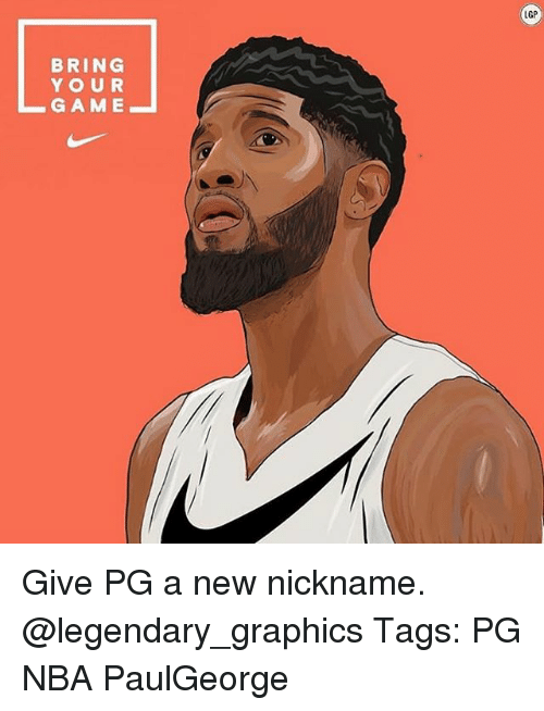 Memes, Nba, and Game: LGP  BRING  YOUR  GAME Give PG a new nickname. @legendary_graphics Tags: PG NBA PaulGeorge