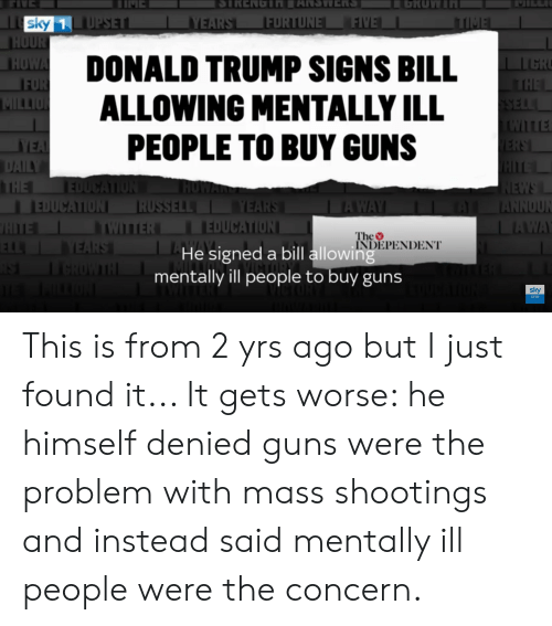 Donald Trump, Facepalm, and Guns: LGRUW  IME  SIRENGTNANSWRS  FIVE  sky 1 UPSET  HOUR  HOWA  FOR  MILLION  YEARS  ITIME  FORTUNE  DONALD TRUMP SIGNS BILL  ALLOWING MENTALLY ILL  PEOPLE TO BUY GUNS  LI CR  THE  SELL  ITLE  ERS  HITEL  NEWS  ANNOUN  LAWA  YEA  DAILY  THE EDUCAION  EDUCATION RUSSELL YEARS  HITE  ELL VEARS  HOWAR  AWAY  WILTER  EDUCATION  The  INDEPENDENT  He signed a bill allowing  AST  GROWTH  mentally ill people to buy guns  ON  sky  one This is from 2 yrs ago but I just found it... It gets worse: he himself denied guns were the problem with mass shootings and instead said mentally ill people were the concern.