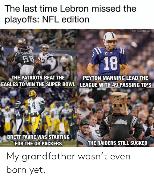 Philadelphia Eagles, Nfl, and Patriotic: lhe last time Lebron missed the  playoffs: NFL edition  NFLHateMemes  THE PATRIOTS BEAT THE  EAGLES TO WIN THE SUPER B0WL  PEYTON MANNING LEAD THE  LEAGUE WITH 49 PASSING TD'S  BRETT FAVRE WAS STARTING  FOR THE GB PACKERS  THE RAIDERS STILL SUCKED My grandfather wasn't even born yet.