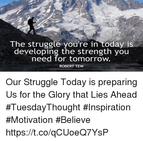 Struggle, Today, and Tomorrow: lhe struggle you re in today is  developing the strength you  need for tomorrow  ROBERT TEW Our Struggle Today is preparing Us for the Glory that Lies Ahead  #TuesdayThought #Inspiration #Motivation #Believe https://t.co/qCUoeQ7YsP