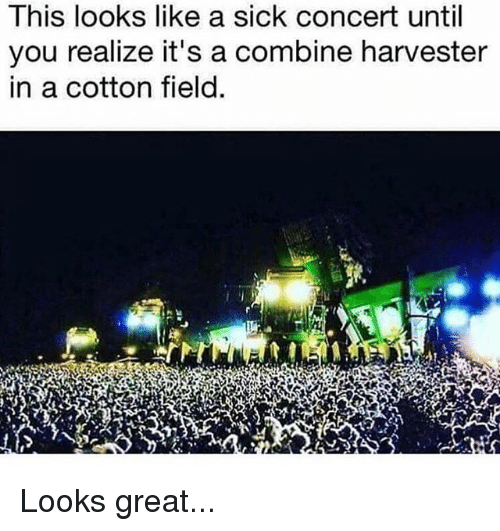 Memes, Sick, and 🤖: lhis looks like a Sick concert until  you realize it's a combine harvester  in a cotton field. Looks great...