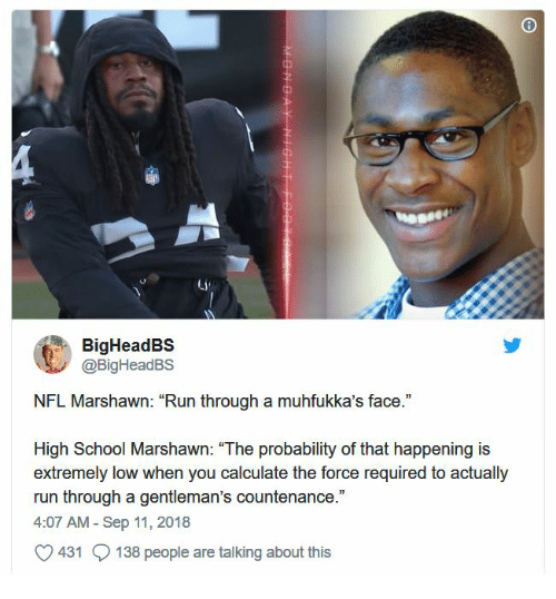 """Nfl, Run, and School: Li  BigHeadBS  @BigHeadBS  NFL Marshawn: """"Run through a muhfukka's face.""""  High School Marshawn: """"The probability of that happening is  extremely low when you calculate the force required to actually  run through a gentleman's countenance.""""  4:07 AM - Sep 11, 2018  O431 138 people are talking about this"""