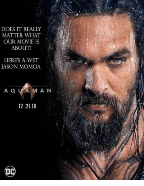 Memes, Jason Momoa, and Movie: li  DOES IT REALLY  MATTER WHAT  OUR MOVIE IS  ABOUT?  HERES A WET  JASON MOMOA  A Q U AMAN  12.21.18
