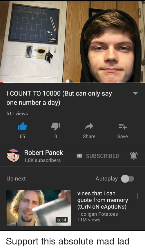 Vines, Mad, and Quote: li  I COUNT TO 10000 (But can only say  one number a day)  511 views  65  Share  Save  Robert Panek SUBSCRIBED  1.8K subscribers  Up next  Autoplay  vines that i can  quote from memory  (tUrN oN cAptloNs)  Hooligan Potatoes  5:1411M views