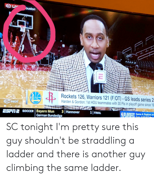 Climbing, Soccer, and Game: LI ouston  Rockets 126. Warriors 121 (FİOT)-GS leads series 2  Harden & Gordon: 1st HOU teammates with 30 Pts in playoff game since 19  @NIGHT  Game 4:Raptors at  SocCER |Bayern Mun 3 Hannover 1 FINAL  Esrn2 S  German Bundesliga SC tonight I'm pretty sure this guy shouldn't be straddling a ladder and there is another guy climbing the same ladder.