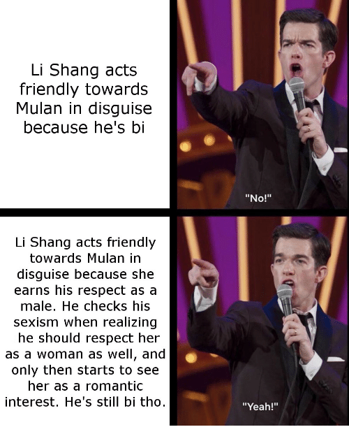 "Mulan, Respect, and Yeah: Li Shang acts  friendly towards  Mulan in disguise  because he's bi  ""No!""  Li Shang acts friendly  towards Mulan in  disguise because she  earns his respect as a  male. He checks his  sexism when realizing  he should respect her  as a woman as well, and  only then starts to see  her as a romantic  interest. He's still bi tho  ""Yeah!"""