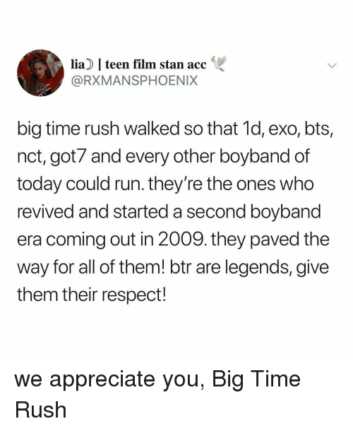 Respect, Run, and Stan: lia |teen film stan acc  @RXMANSPHOENIX  big time rush walked so that 1d, exo, bts,  nct, got7 and every other boyband of  today could run. they're the ones who  revived and started a second boyband  era coming out in 2009. they paved the  way for all of them! btr are legends, give  them their respect! we appreciate you, Big Time Rush