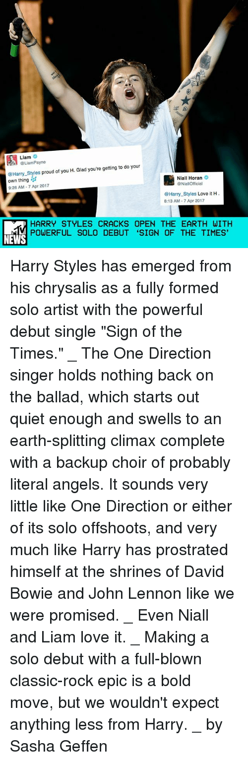 "David Bowie, John Lennon, and Love: Liam  @Liam Payne  your  Harry styles proud of you H. Glad you're getting to do Niall Horan  own thing  @NiallOfficial  9:26 AM 7 Apr 2017  Harry Styles Love it H  8:13 AM 7 Apr 2017  HARRY STYLES CRACKS OPEN THE EARTH WITH  POWERFUL SOLO DEBUT ""SIGN OF THE TIMES'  NEWS Harry Styles has emerged from his chrysalis as a fully formed solo artist with the powerful debut single ""Sign of the Times."" _ The One Direction singer holds nothing back on the ballad, which starts out quiet enough and swells to an earth-splitting climax complete with a backup choir of probably literal angels. It sounds very little like One Direction or either of its solo offshoots, and very much like Harry has prostrated himself at the shrines of David Bowie and John Lennon like we were promised. _ Even Niall and Liam love it. _ Making a solo debut with a full-blown classic-rock epic is a bold move, but we wouldn't expect anything less from Harry. _ by Sasha Geffen"