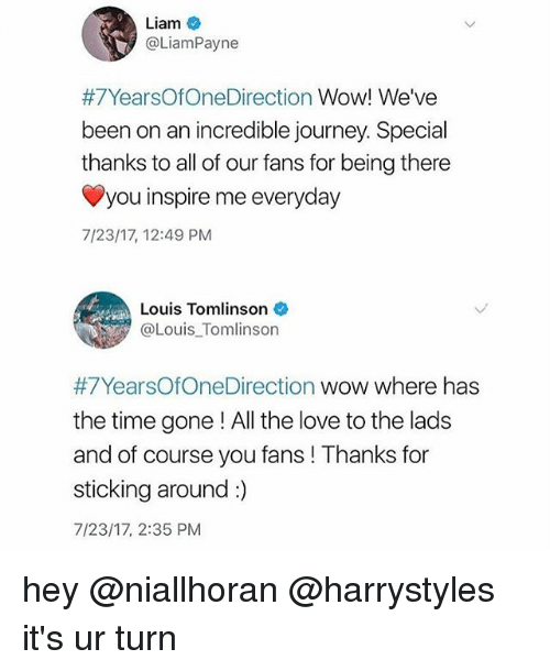 Journey, Love, and Memes: Liam  @LiamPayne  #7YearsOfOneDirection Wow! We've  been on an incredible journey. Special  thanks to all of our fans for being there  you inspire me everyday  7/23/17, 12:49 PM  Louis Tomlinson  @Louis Tomlinson  #7YearsOfOne[Direction wow where has  the time gone ! All the love to the lads  and of course you fans ! Thanks for  sticking around :)  7/23/17, 2:35 PM hey @niallhoran @harrystyles it's ur turn