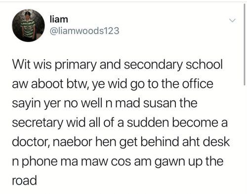 Doctor, Phone, and School: liam  @liamwoods123  Wit wis primary and secondary school  aw aboot btw, ye wid go to the office  sayin yer no well n mad susan the  secretary wid all of a sudden become a  doctor, naebor hen get behind aht desk  n phone ma maw cos am gawn up the  road
