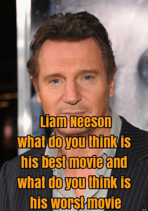Liam Neeson What Doyou Think Is His Best Movie and What Do