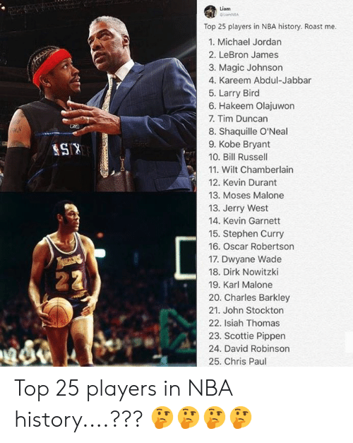 Chris Paul, Dirk Nowitzki, and Dwyane Wade: Liam  OLamNEA  Top 25 players in NBA history. Roast me.  1. Michael Jordan  2. LeBron James  3. Magic Johnson  4. Kareem Abdul-Jabbar  5. Larry Bird  6. Hakeem Olajuwon  7. Tim Duncan  8. Shaquille O'Neal  9. Kobe Bryant  10. Bill Russell  KISB  11. Wilt Chamberlain  12. Kevin Durant  13. Moses Malone  13. Jerry West  14. Kevin Garnett  15. Stephen Curry  16. Oscar Robertson  17. Dwyane Wade  18. Dirk Nowitzki  22  19. Karl Malone  20. Charles Barkley  21. John Stockton  22. Isiah Thomas  23. Scottie Pippen  24. David Robinson  25. Chris Paul Top 25 players in NBA history....??? 🤔🤔🤔🤔