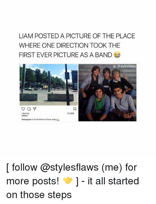 Memes, One Direction, and Band: LIAM POSTED A PICTURE OF THE PLACE  WHERE ONE DIRECTION TOOK THE  FIRST EVER PICTURE AS A BAND  ig: @stylesflaws  Liked by  111,313  others  liampayne It all started on those steps [ follow @stylesflaws (me) for more posts! 🤝 ] - it all started on those steps