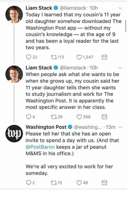 Apparently, Work, and Office: Liam Stack @liamstack 10h  Today I learned that my cousin's 11 year  old daughter somehow downloaded The  Washington Post app without my  cousin's knowledge-at the age of 9  and has been a loyal reader for the last  two years.  22 ロ113 1,347  Liam Stack@liamstack 10h  When people ask what she wants to be  when she grows up, my cousin said her  11 year daughter tells them she wants  to study journalism and work for The  Washington Post. It is apparently the  most specific answer in her class  Washington Post * @washing...-13m ﹀  Please tell her that she has an open  invite to spend a day with us. (And that  @PostBaron keeps a jar of peanut  M&MS in his office.)  We're all very excited to work for her  someday