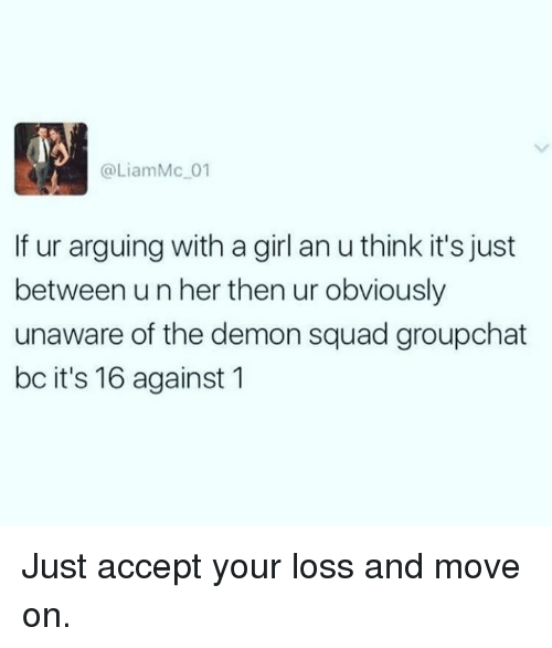Dank, Squad, and Girl: @LiamMc 01  If ur arguing with a girl an u think it's just  between un her then ur obviously  unaware of the demon squad groupchat  bc it's 16 against 1 Just accept your loss and move on.