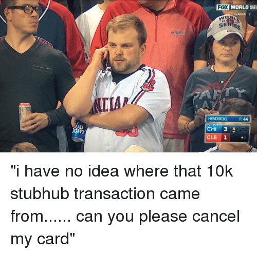 "Funny, Game, and Games: LIAR  Fox WORLD SEI  GAME 7  HENDRICKS 44  CHI 3 4  CLE ""i have no idea where that 10k stubhub transaction came from...... can you please cancel my card"""