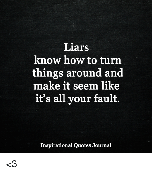 Liars Quotes Liars Know How to Turn Things Around and Make It Seem Like It's  Liars Quotes