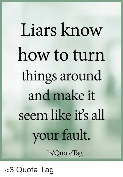 Liars Know How To Turn Things Around And Make It Seem Like Its All