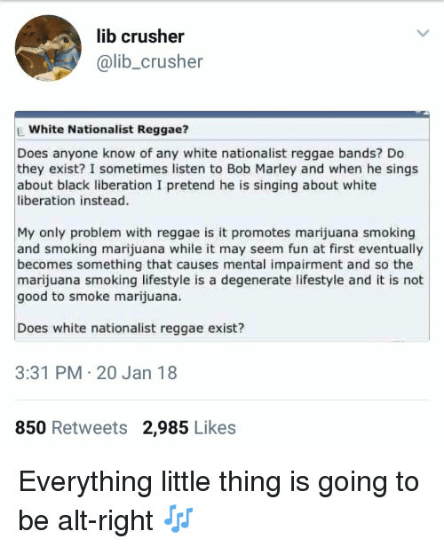 Blackpeopletwitter, Bob Marley, and Funny: lib crusher  @lib_crusher  E White Nationalist Reggae?  Does anyone know of any white nationalist reggae bands? Do  they exist? I sometimes listen to Bob Marley and when he sings  about black liberation I pretend he is singing about white  liberation instead.  My only problem with reggae is it promotes marijuana smoking  and smoking marijuana while it may seem fun at first eventually  becomes something that causes mental impairment and so the  marijuana smoking lifestyle is a degenerate lifestyle and it is not  good to smoke marijuana.  Does white nationalist reggae exist?  3:31 PM 20 Jan 18  850 Retweets 2,985 Likes Everything little thing is going to be alt-right 🎶