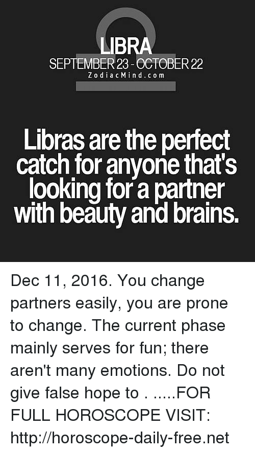 Brains, Free, and Horoscope: LIB  SEPTEMBER 23 -OCTOBER 22  Z o dia c M i n d c o m  Libras are the perfect  catch for anyone that's  looking for a partner  with beauty and brains. Dec 11, 2016. You change partners easily, you are prone to change. The current phase mainly serves for fun; there aren't many emotions. Do not give false hope to . .....FOR FULL HOROSCOPE VISIT: http://horoscope-daily-free.net